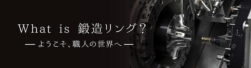 What is 鍛造リング?ようこそ、職人の世界へ