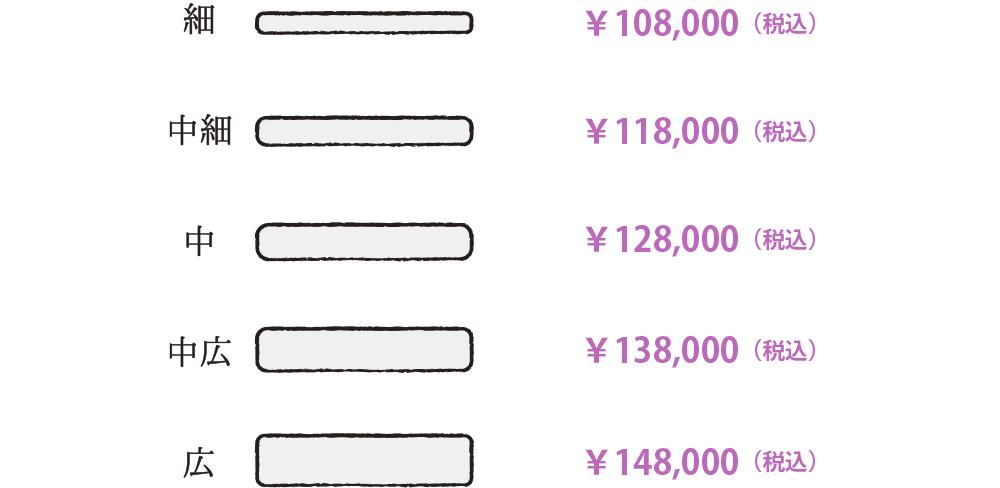 細:¥108,000(税込)、中細:¥118,000(税込)、中:¥128,000(税込)、中広:¥138,000(税込)、広:¥148,000(税込)